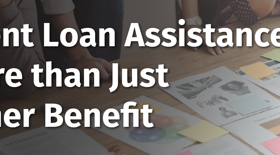 Student Loan Assistance is More than Just Another Benefit