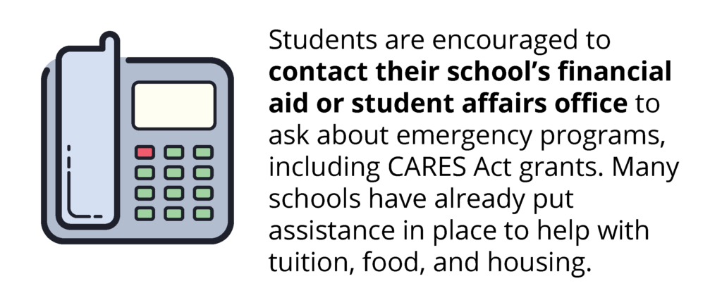 Students are encouraged to contact their school's financial aid or student affairs office to ask about emergency programs, including CARES Act grants. Many schools have already put assistance in place to help with tuition, food, and housing.